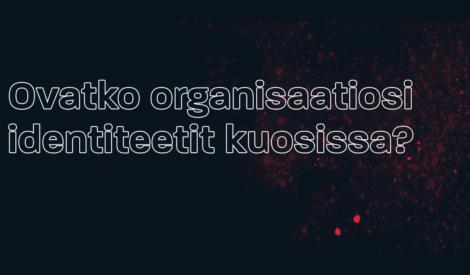 Ovatko organisaatiosi identiteetit kuosissa?