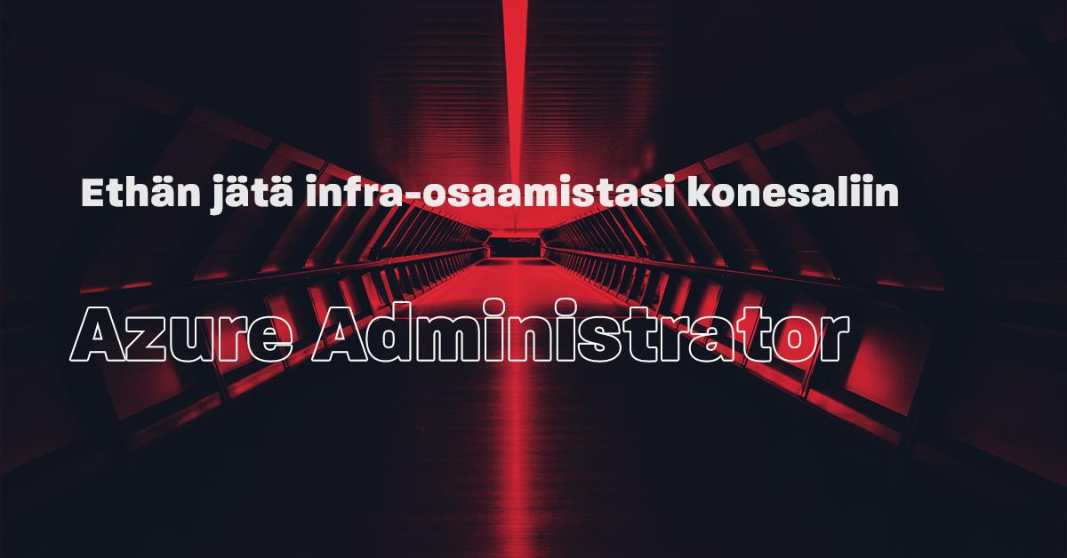 Ethän jätä infra-osaamistasi konesaliin – Azure administrator vastaa infra-palveluiden käyttöönotosta ja hallinnasta